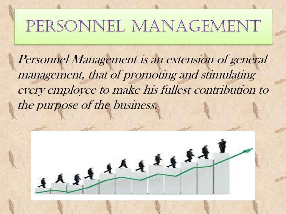 PERSONNEL MANAGEMENT Personnel Management is an extension of general management, that of promoting and stimulating every employee to make his fullest