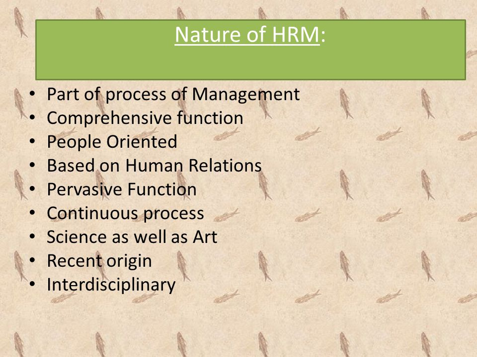 Nature of HRM: Part of process of Management Comprehensive function People Oriented Based on Human Relations Pervasive Function Continuous process Sci