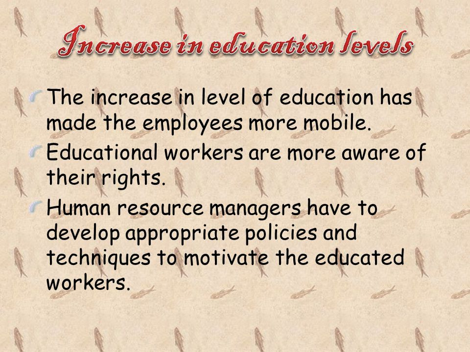 The increase in level of education has made the employees more mobile. Educational workers are more aware of their rights. Human resource managers hav