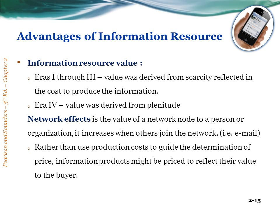 Pearlson and Saunders – 5 th Ed. – Chapter 2 2-15 Advantages of Information Resource Information resource value : o Eras I through III – value was der