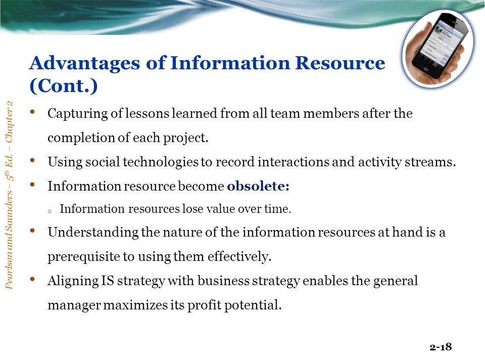 Pearlson and Saunders – 5 th Ed. – Chapter 2 2-18 Advantages of Information Resource (Cont.) Capturing of lessons learned from all team members after