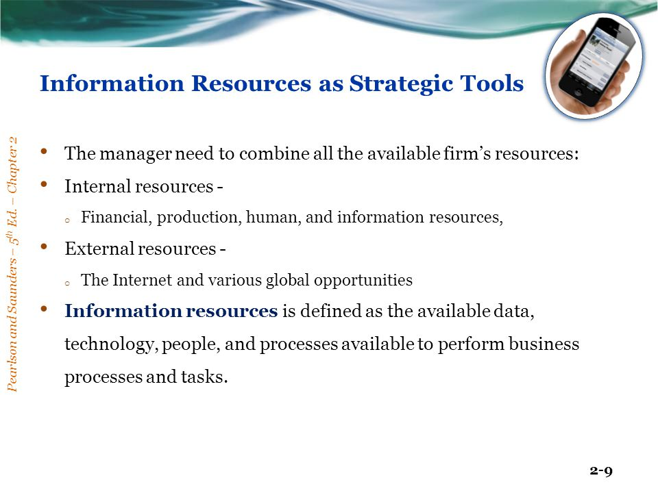 Pearlson and Saunders – 5 th Ed. – Chapter 2 2-9 Information Resources as Strategic Tools The manager need to combine all the available firm's resourc