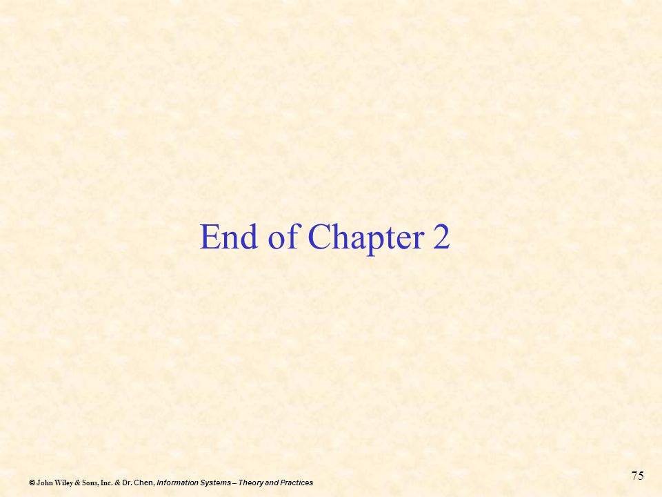Dr. Chen, Information Systems – Theory and Practices  John Wiley & Sons, Inc. & Dr. Chen, Information Systems – Theory and Practices 75 End of Chapt