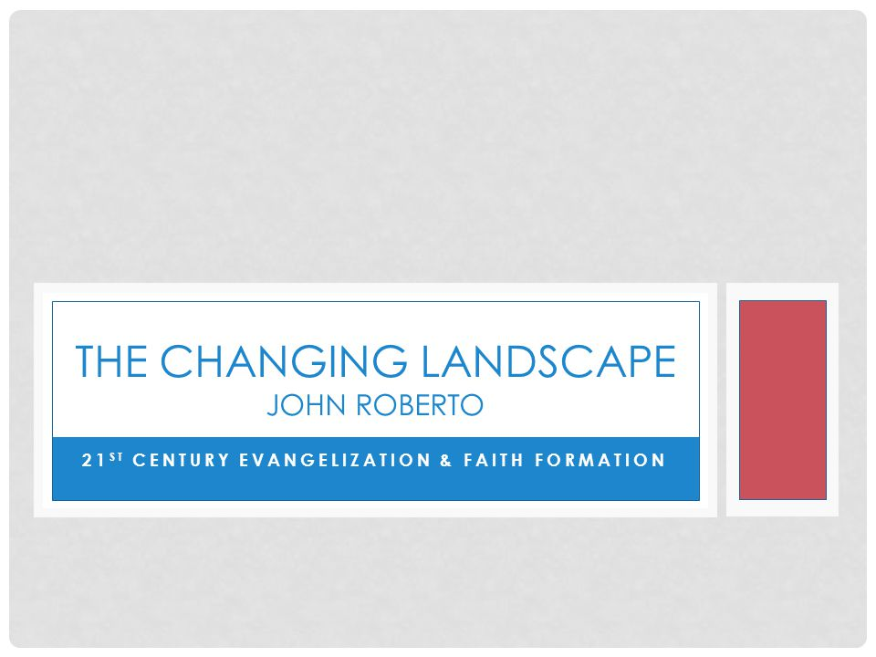 21 ST CENTURY EVANGELIZATION & FAITH FORMATION THE CHANGING LANDSCAPE JOHN ROBERTO