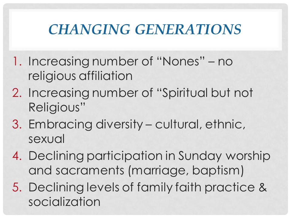 CHANGING GENERATIONS 1.Increasing number of Nones – no religious affiliation 2.Increasing number of Spiritual but not Religious 3.Embracing diversity – cultural, ethnic, sexual 4.Declining participation in Sunday worship and sacraments (marriage, baptism) 5.Declining levels of family faith practice & socialization