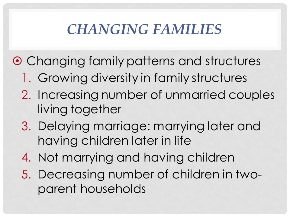 CHANGING FAMILIES  Changing family patterns and structures 1.Growing diversity in family structures 2.Increasing number of unmarried couples living together 3.Delaying marriage: marrying later and having children later in life 4.Not marrying and having children 5.Decreasing number of children in two- parent households