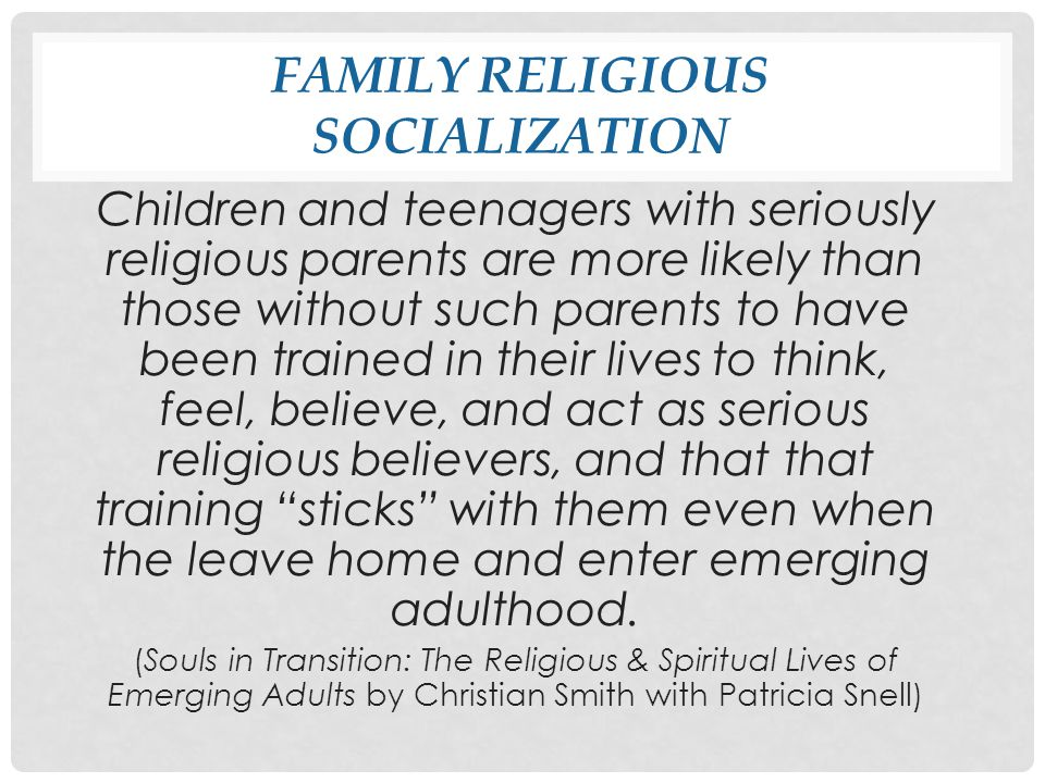 FAMILY RELIGIOUS SOCIALIZATION Children and teenagers with seriously religious parents are more likely than those without such parents to have been trained in their lives to think, feel, believe, and act as serious religious believers, and that that training sticks with them even when the leave home and enter emerging adulthood.