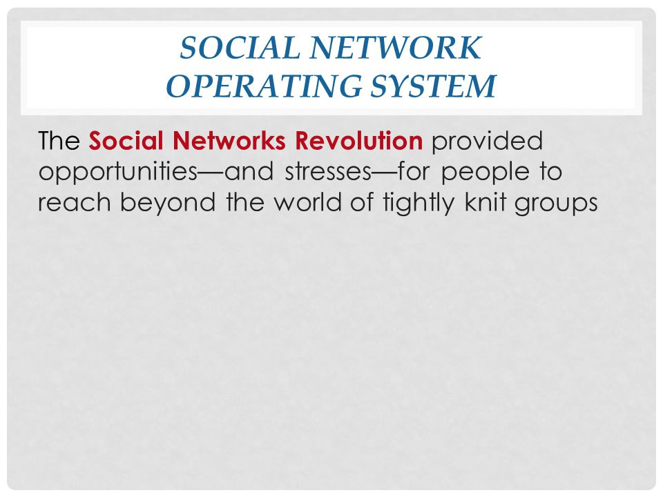 SOCIAL NETWORK OPERATING SYSTEM The Social Networks Revolution provided opportunities—and stresses—for people to reach beyond the world of tightly knit groups