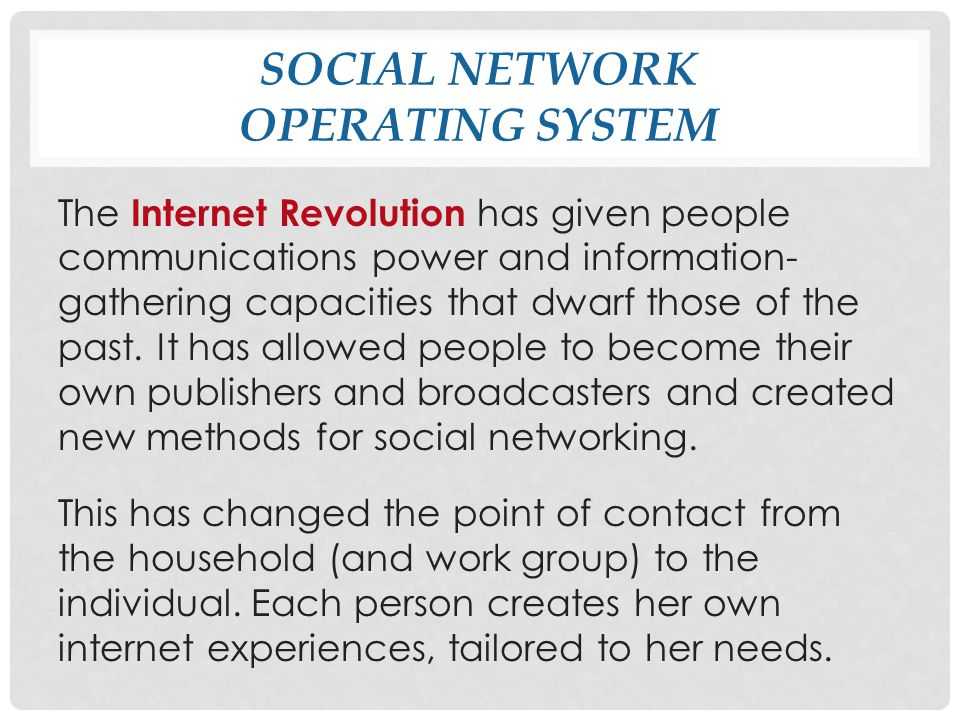 SOCIAL NETWORK OPERATING SYSTEM The Internet Revolution has given people communications power and information- gathering capacities that dwarf those of the past.
