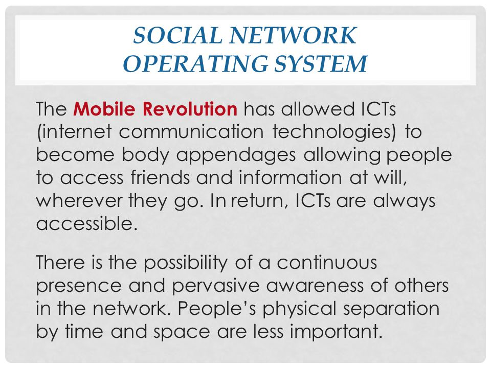 SOCIAL NETWORK OPERATING SYSTEM The Mobile Revolution has allowed ICTs (internet communication technologies) to become body appendages allowing people to access friends and information at will, wherever they go.