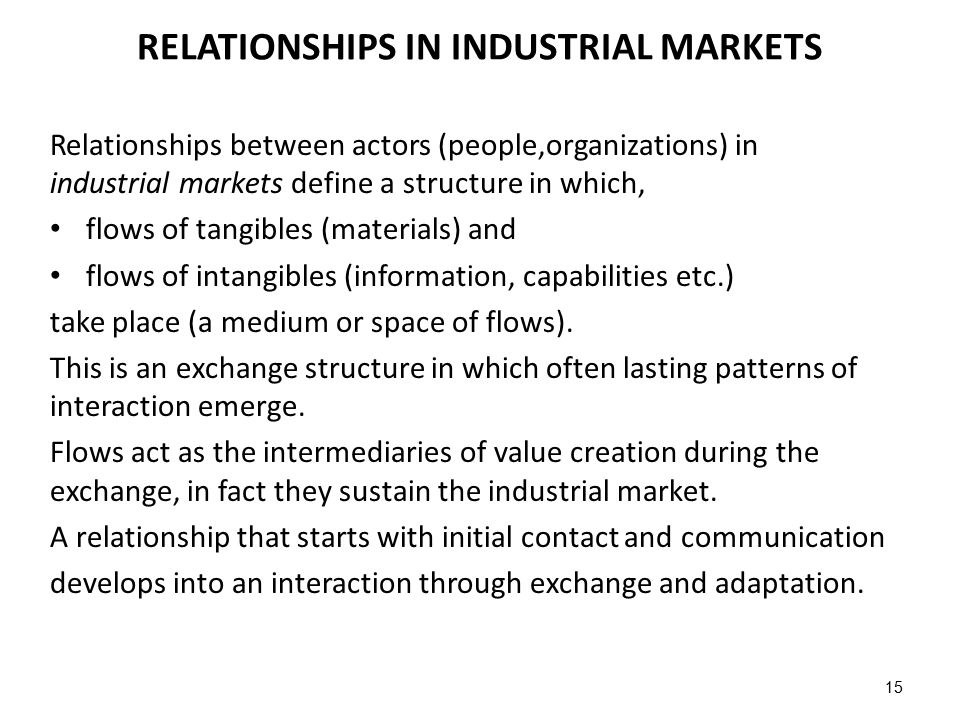 15 RELATIONSHIPS IN INDUSTRIAL MARKETS Relationships between actors (people,organizations) in industrial markets define a structure in which, flows of