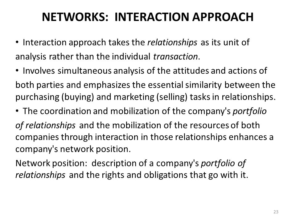 NETWORKS: INTERACTION APPROACH Interaction approach takes the relationships as its unit of analysis rather than the individual transaction. Involves s