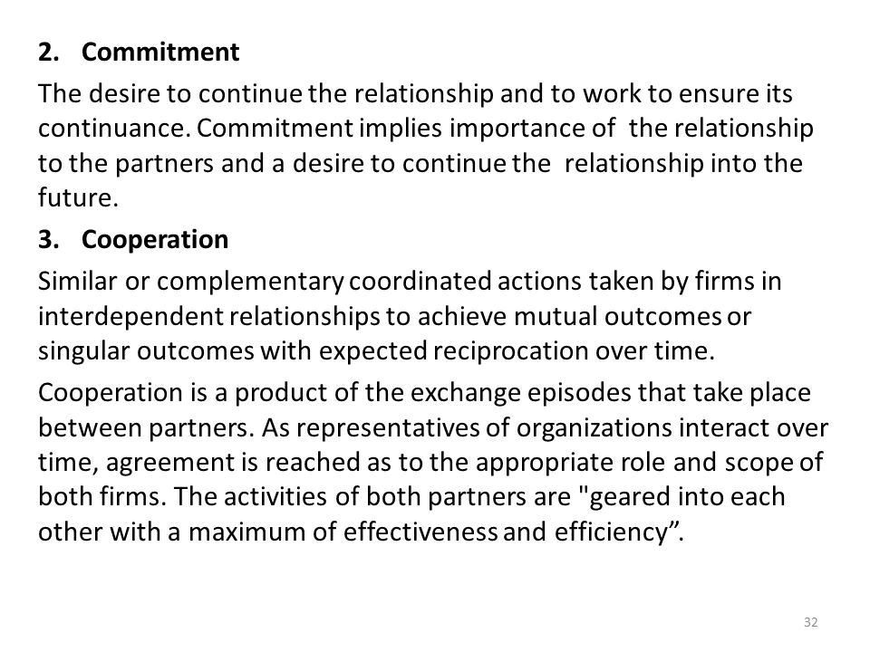 2.Commitment The desire to continue the relationship and to work to ensure its continuance. Commitment implies importance of the relationship to the p