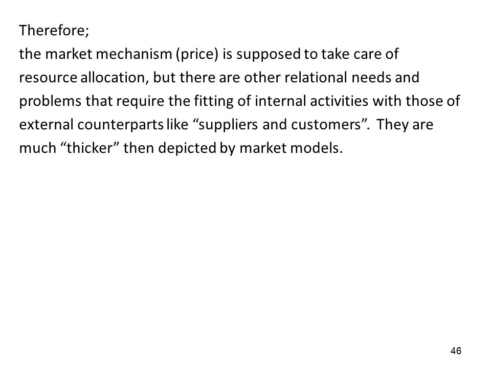 46 Therefore; the market mechanism (price) is supposed to take care of resource allocation, but there are other relational needs and problems that req