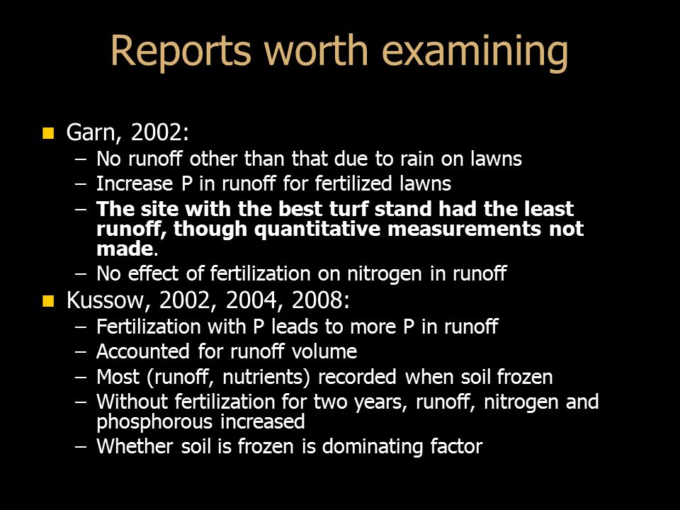 Reports worth examining Garn, 2002: Garn, 2002: –No runoff other than that due to rain on lawns –Increase P in runoff for fertilized lawns –The site with the best turf stand had the least runoff, though quantitative measurements not made.