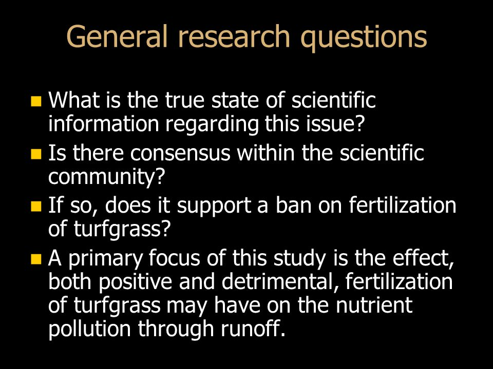 General research questions What is the true state of scientific information regarding this issue.
