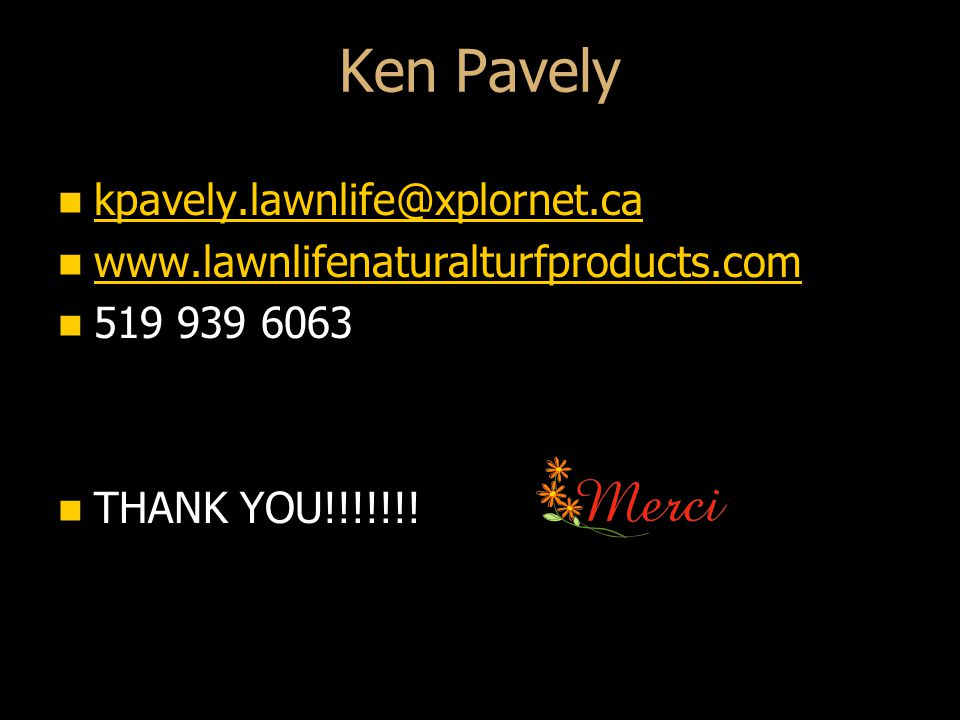 Ken Pavely kpavely.lawnlife@xplornet.ca kpavely.lawnlife@xplornet.ca kpavely.lawnlife@xplornet.ca www.lawnlifenaturalturfproducts.com www.lawnlifenaturalturfproducts.com www.lawnlifenaturalturfproducts.com 519 939 6063 519 939 6063 THANK YOU!!!!!!.