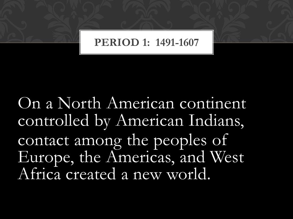 On a North American continent controlled by American Indians, contact among the peoples of Europe, the Americas, and West Africa created a new world.