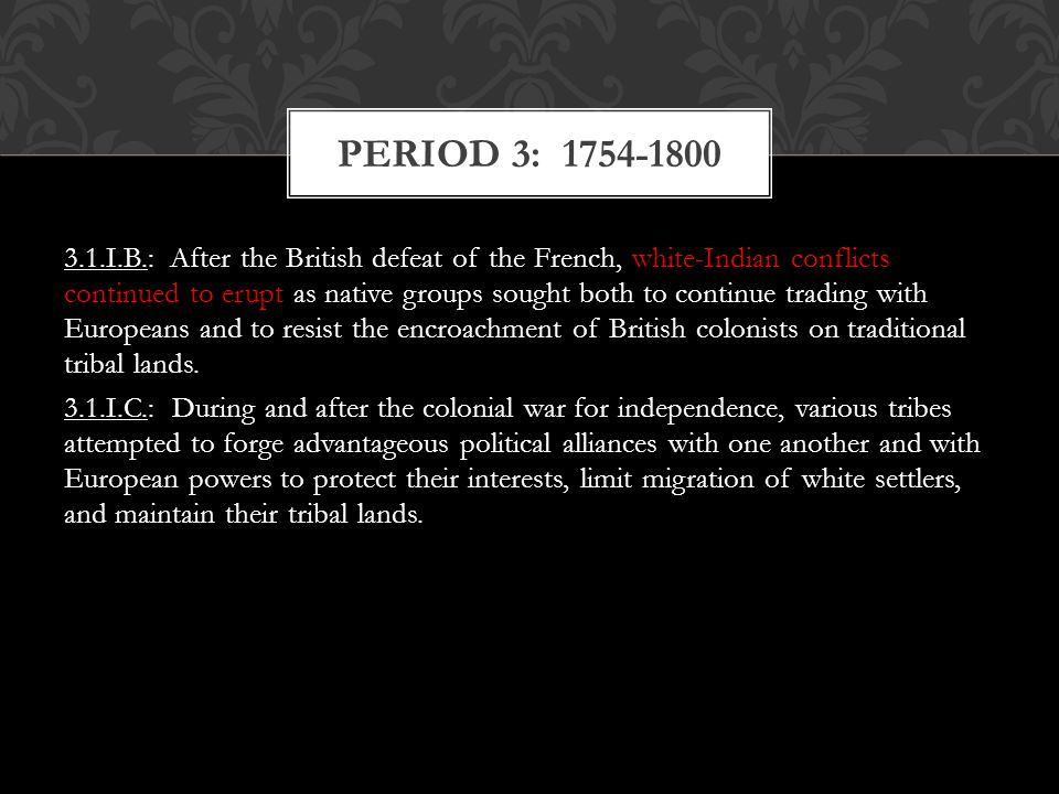 3.1.I.B.: After the British defeat of the French, white-Indian conflicts continued to erupt as native groups sought both to continue trading with Euro
