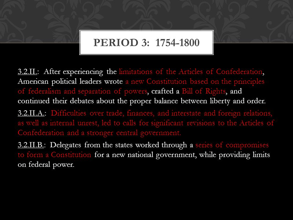 3.2.II.: After experiencing the limitations of the Articles of Confederation, American political leaders wrote a new Constitution based on the princip