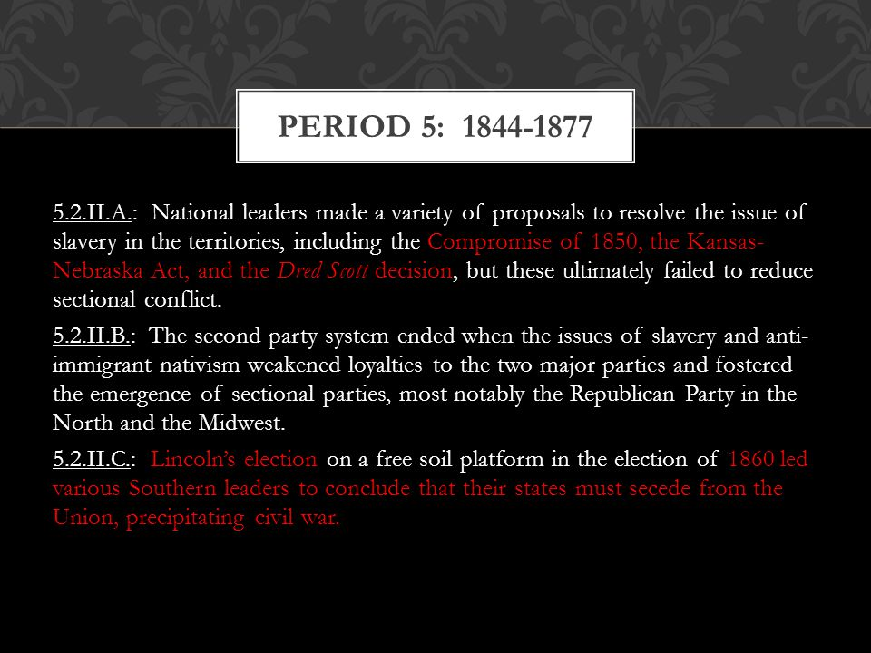 5.2.II.A.: National leaders made a variety of proposals to resolve the issue of slavery in the territories, including the Compromise of 1850, the Kans