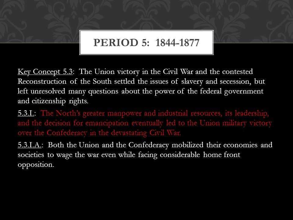 Key Concept 5.3: The Union victory in the Civil War and the contested Reconstruction of the South settled the issues of slavery and secession, but lef