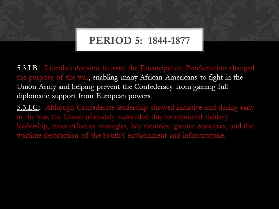 5.3.I.B.: Lincoln's decision to issue the Emancipation Proclamation changed the purpose of the war, enabling many African Americans to fight in the Un