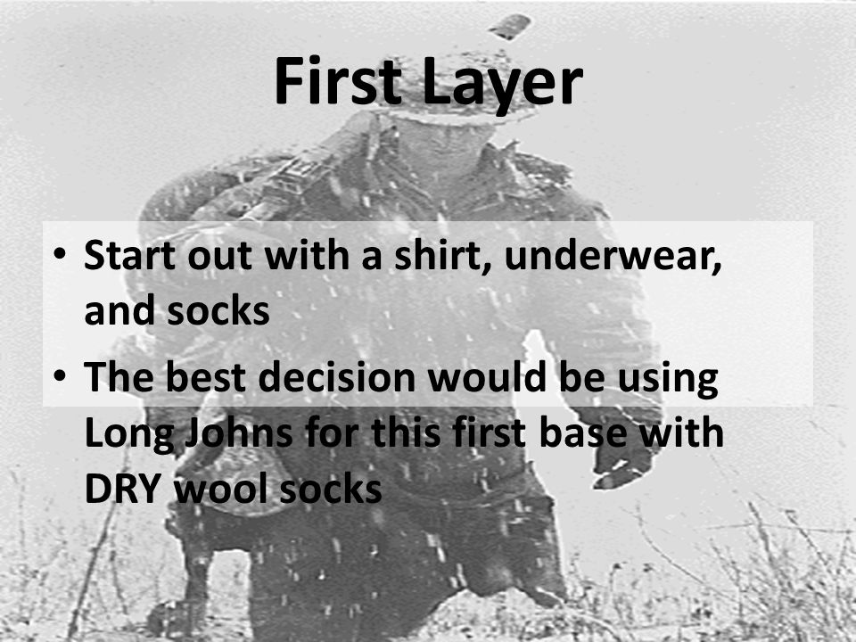First Layer Start out with a shirt, underwear, and socks The best decision would be using Long Johns for this first base with DRY wool socks