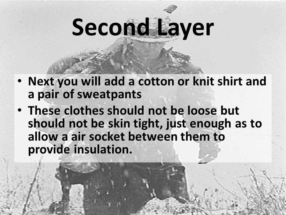 Second Layer Next you will add a cotton or knit shirt and a pair of sweatpants These clothes should not be loose but should not be skin tight, just enough as to allow a air socket between them to provide insulation.