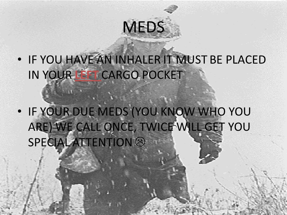 MEDS IF YOU HAVE AN INHALER IT MUST BE PLACED IN YOUR LEFT CARGO POCKET IF YOUR DUE MEDS (YOU KNOW WHO YOU ARE) WE CALL ONCE, TWICE WILL GET YOU SPECIAL ATTENTION 