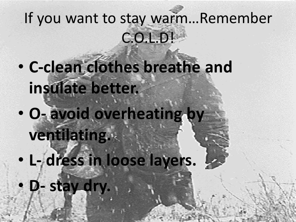 If you want to stay warm…Remember C.O.L.D. C-clean clothes breathe and insulate better.