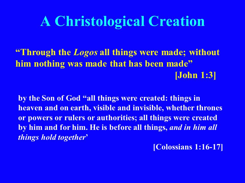 A Christological Creation Through the Logos all things were made; without him nothing was made that has been made [John 1:3] by the Son of God all things were created: things in heaven and on earth, visible and invisible, whether thrones or powers or rulers or authorities; all things were created by him and for him.
