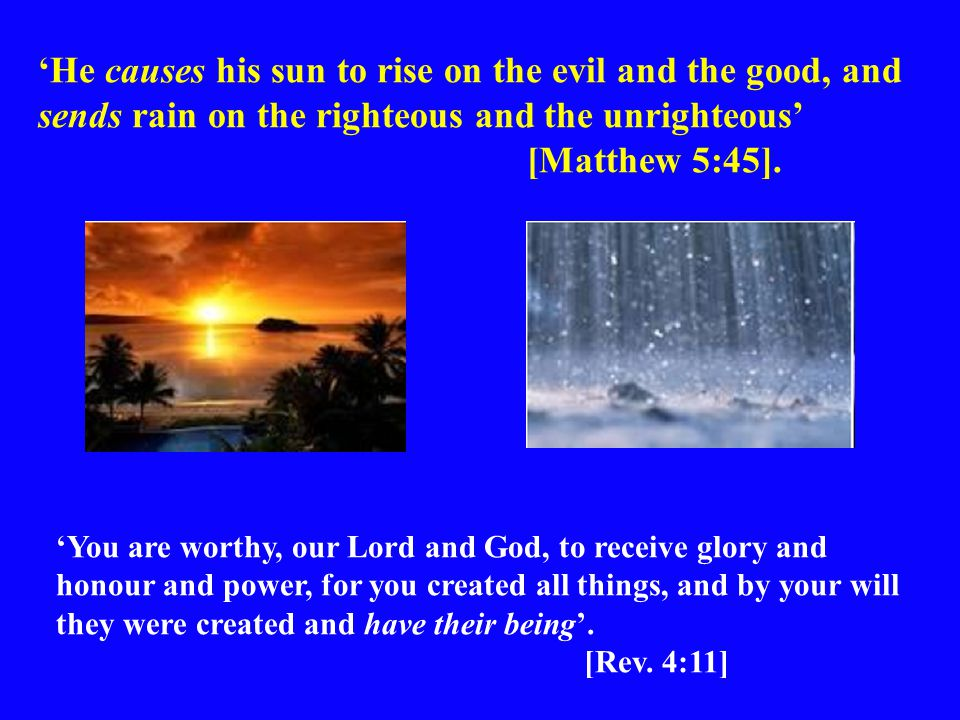 'He causes his sun to rise on the evil and the good, and sends rain on the righteous and the unrighteous' [Matthew 5:45].