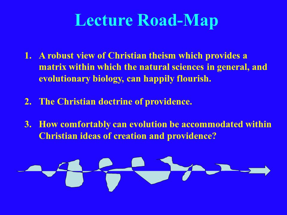 Lecture Road-Map 1.A robust view of Christian theism which provides a matrix within which the natural sciences in general, and evolutionary biology, can happily flourish.