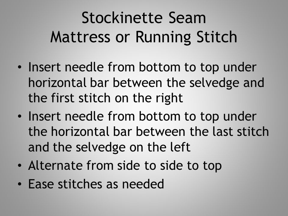 Stockinette Seam Mattress or Running Stitch Insert needle from bottom to top under horizontal bar between the selvedge and the first stitch on the right Insert needle from bottom to top under the horizontal bar between the last stitch and the selvedge on the left Alternate from side to side to top Ease stitches as needed
