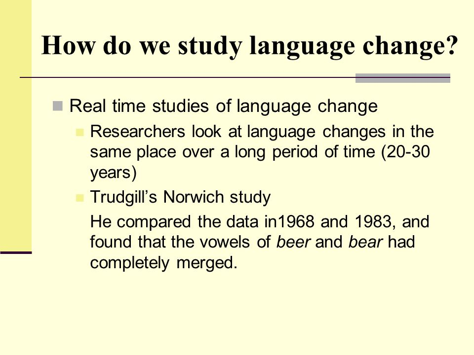 How do we study language change? Real time studies of language change Researchers look at language changes in the same place over a long period of tim