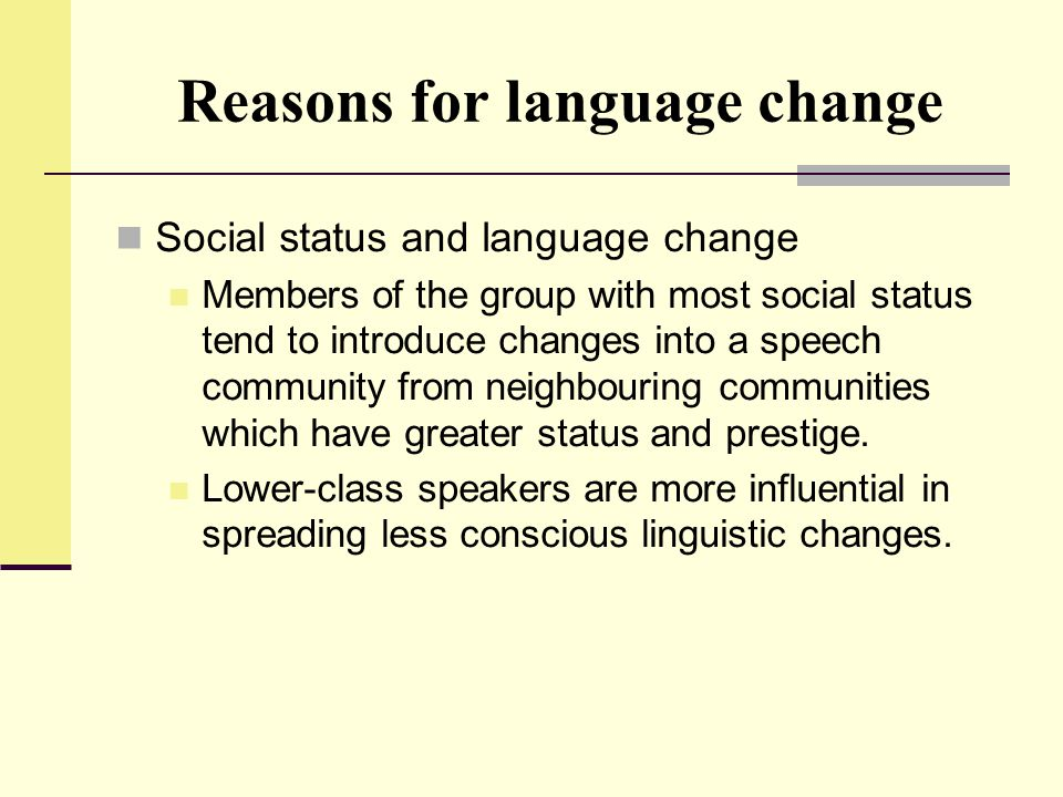 Reasons for language change Social status and language change Members of the group with most social status tend to introduce changes into a speech com