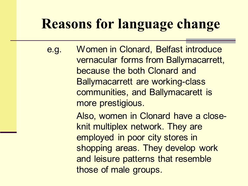 Reasons for language change e.g.Women in Clonard, Belfast introduce vernacular forms from Ballymacarrett, because the both Clonard and Ballymacarrett