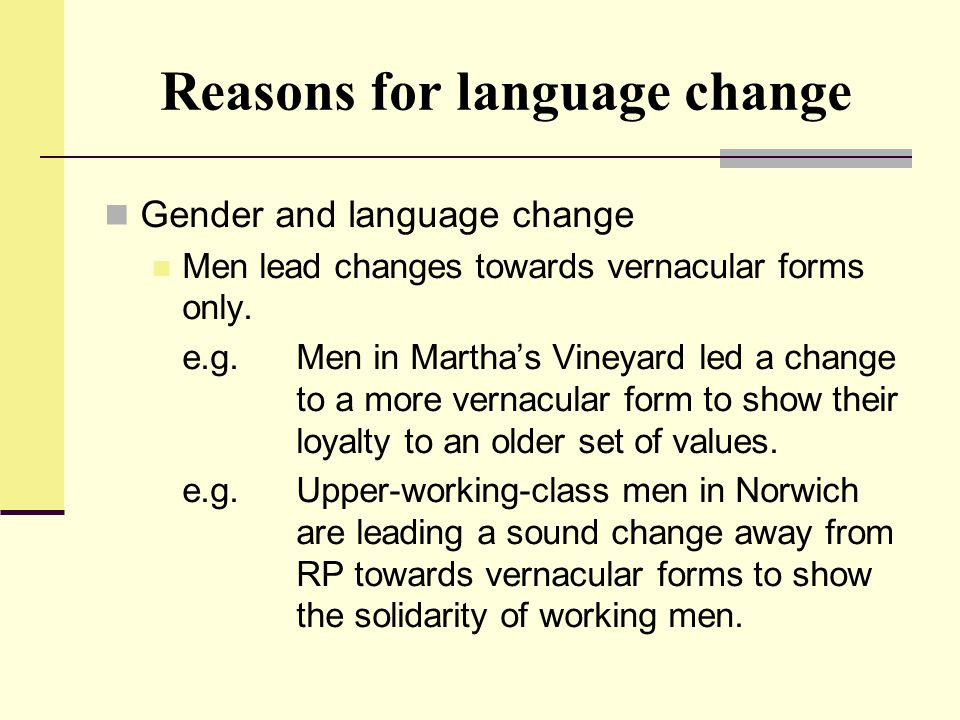 Reasons for language change Gender and language change Men lead changes towards vernacular forms only. e.g.Men in Martha's Vineyard led a change to a