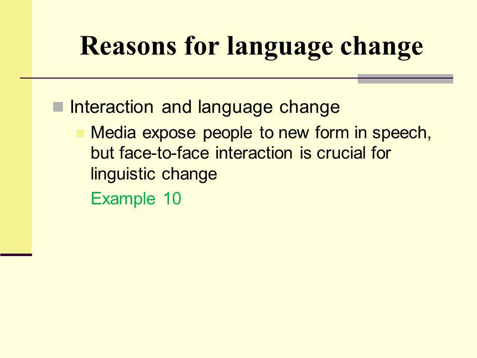 Reasons for language change Interaction and language change Media expose people to new form in speech, but face-to-face interaction is crucial for lin