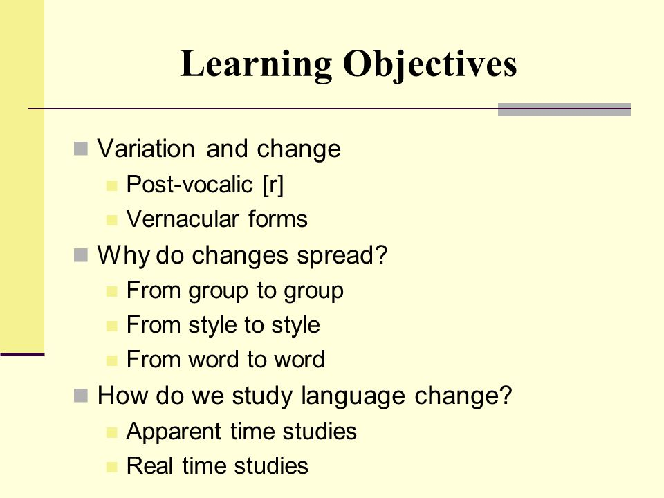 Learning Objectives Variation and change Post-vocalic [r] Vernacular forms Why do changes spread? From group to group From style to style From word to