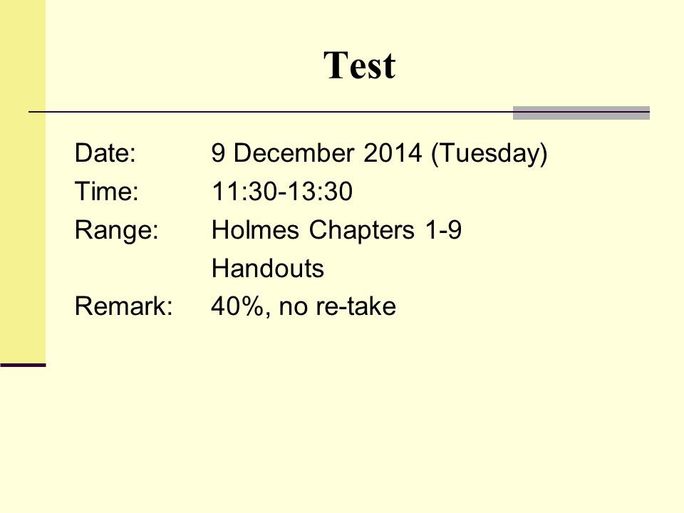 Test Date:9 December 2014 (Tuesday) Time:11:30-13:30 Range:Holmes Chapters 1-9 Handouts Remark:40%, no re-take