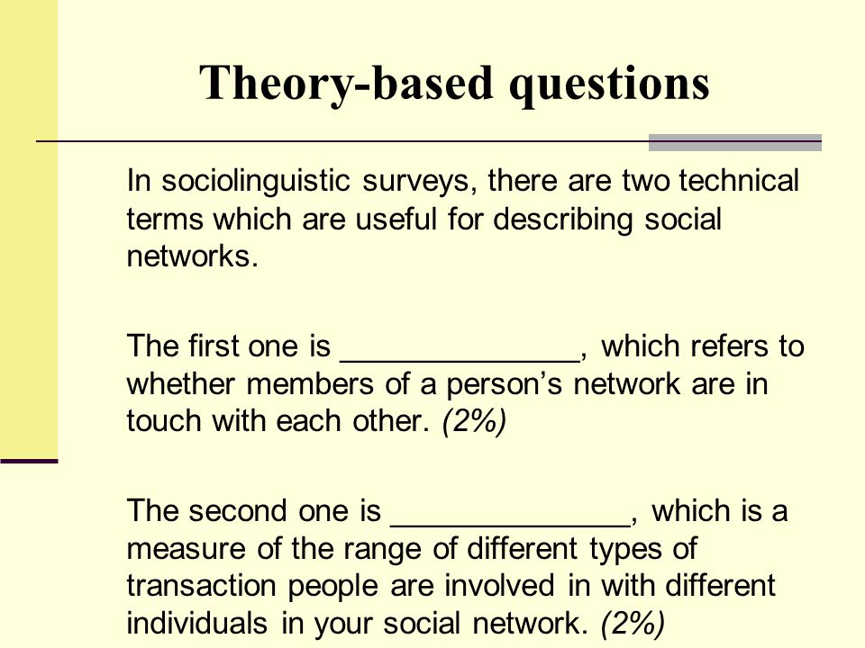 Theory-based questions In sociolinguistic surveys, there are two technical terms which are useful for describing social networks. The first one is ___