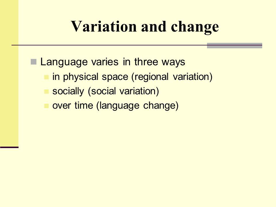 Variation and change Language varies in three ways in physical space (regional variation) socially (social variation) over time (language change)