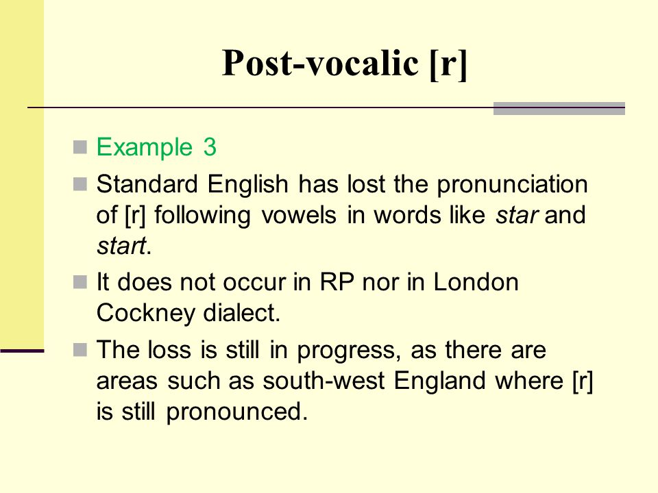Post-vocalic [r] Example 3 Standard English has lost the pronunciation of [r] following vowels in words like star and start. It does not occur in RP n