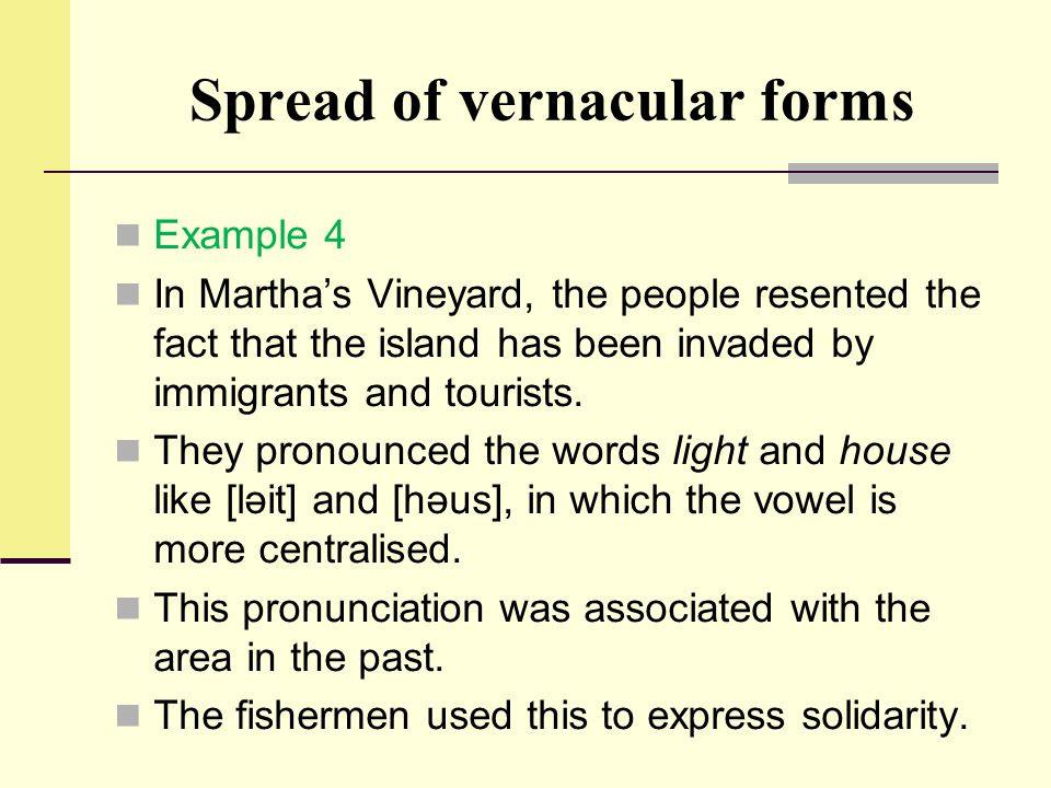 Spread of vernacular forms Example 4 In Martha's Vineyard, the people resented the fact that the island has been invaded by immigrants and tourists. T