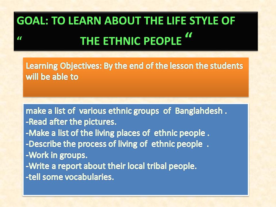 GOAL: TO LEARN ABOUT THE LIFE STYLE OF THE ETHNIC PEOPLE