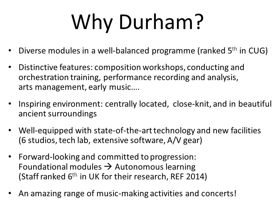 Why Durham? Diverse modules in a well-balanced programme (ranked 5 th in CUG) Distinctive features: composition workshops, conducting and orchestratio