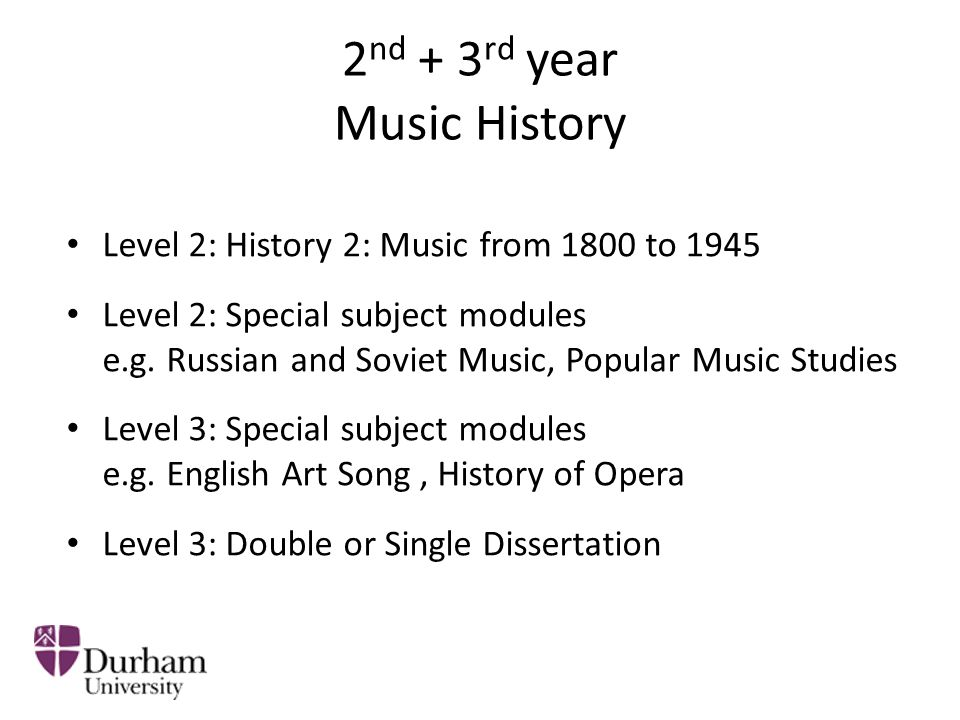 2 nd + 3 rd year Music History Level 2: History 2: Music from 1800 to 1945 Level 2: Special subject modules e.g. Russian and Soviet Music, Popular Mus