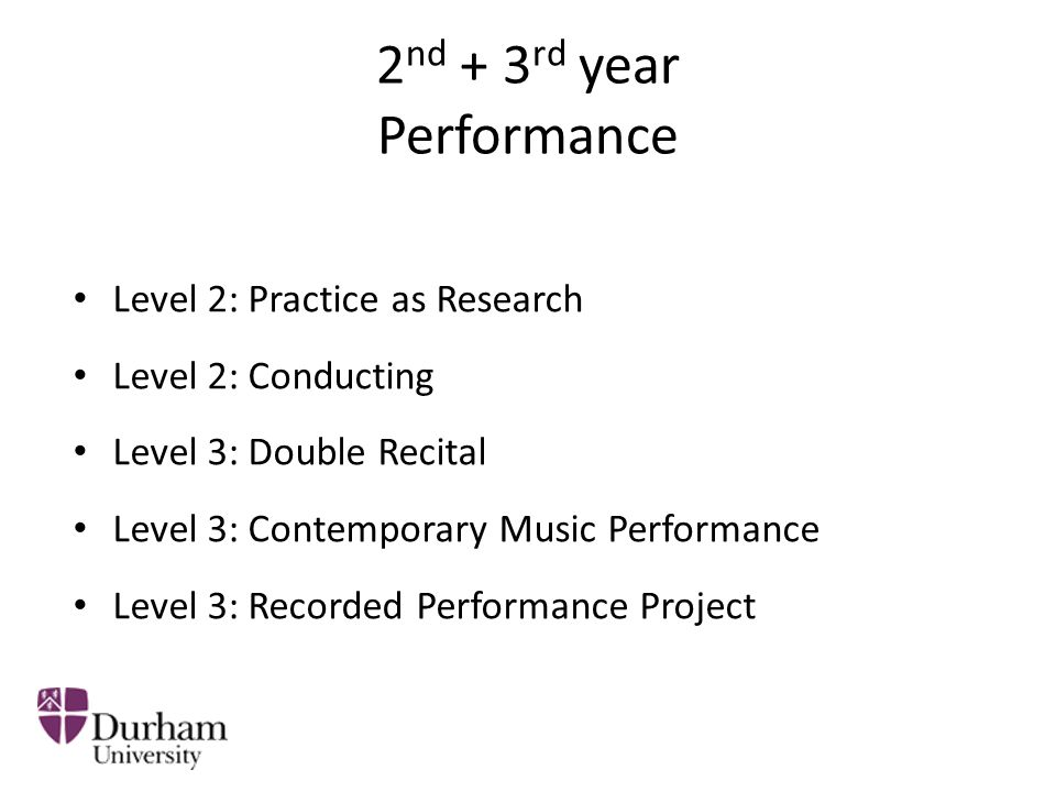 2 nd + 3 rd year Performance Level 2: Practice as Research Level 2: Conducting Level 3: Double Recital Level 3: Contemporary Music Performance Level 3